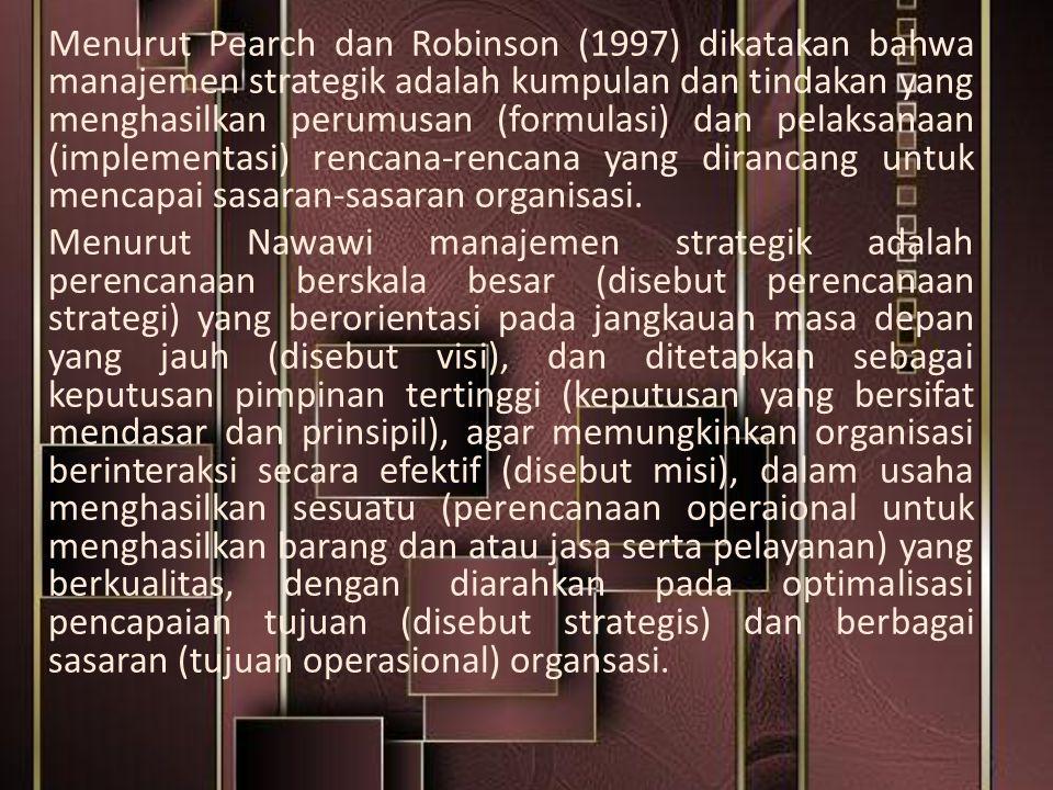 Menurut Pearch dan Robinson (1997) dikatakan bahwa manajemen strategik adalah kumpulan dan tindakan yang menghasilkan perumusan (formulasi) dan pelaks