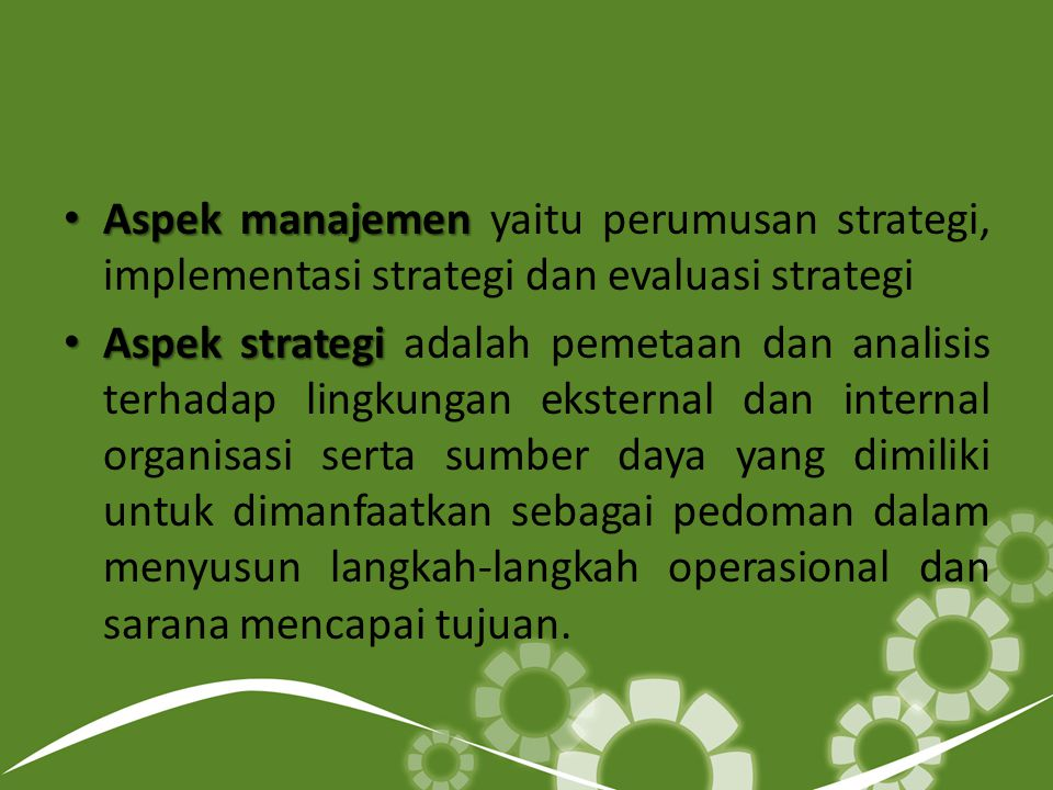 Aspek manajemen Aspek manajemen yaitu perumusan strategi, implementasi strategi dan evaluasi strategi Aspek strategi Aspek strategi adalah pemetaan dan analisis terhadap lingkungan eksternal dan internal organisasi serta sumber daya yang dimiliki untuk dimanfaatkan sebagai pedoman dalam menyusun langkah-langkah operasional dan sarana mencapai tujuan.
