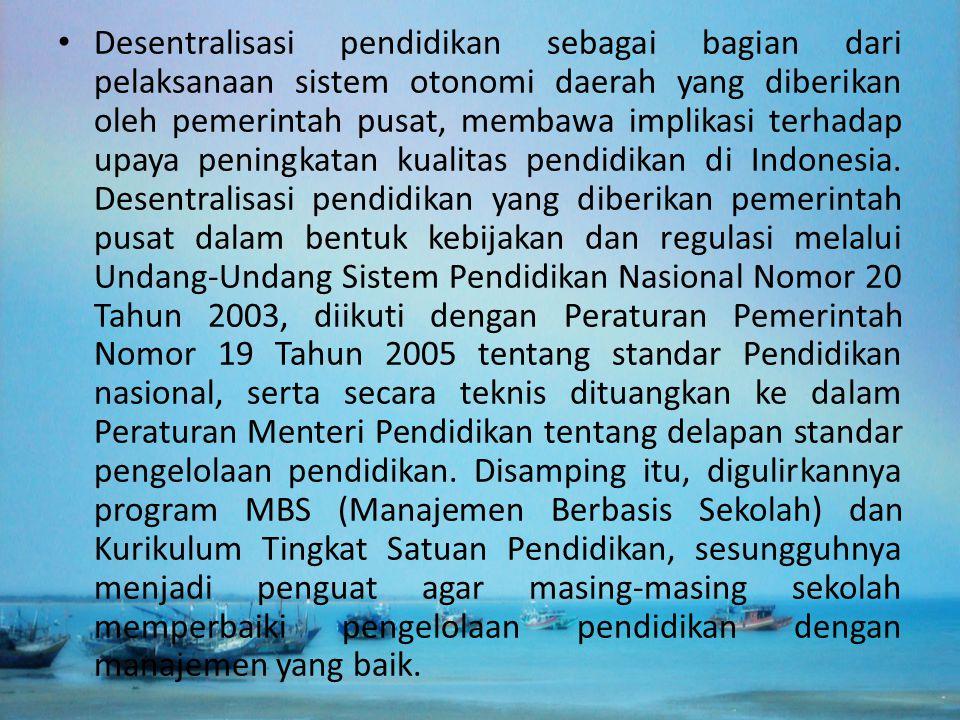 Desentralisasi pendidikan sebagai bagian dari pelaksanaan sistem otonomi daerah yang diberikan oleh pemerintah pusat, membawa implikasi terhadap upaya peningkatan kualitas pendidikan di Indonesia.