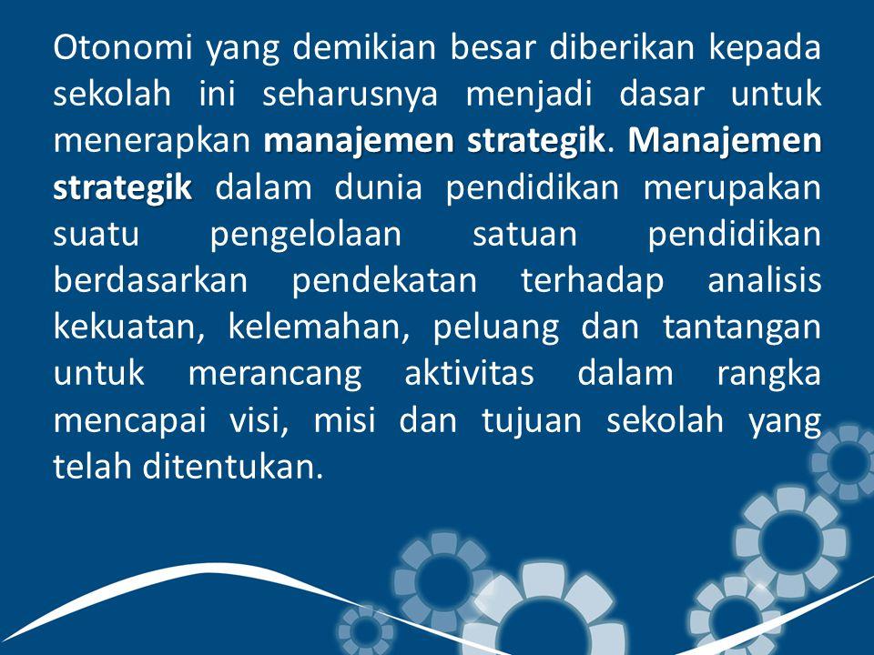 manajemen strategikManajemen strategik Otonomi yang demikian besar diberikan kepada sekolah ini seharusnya menjadi dasar untuk menerapkan manajemen strategik.