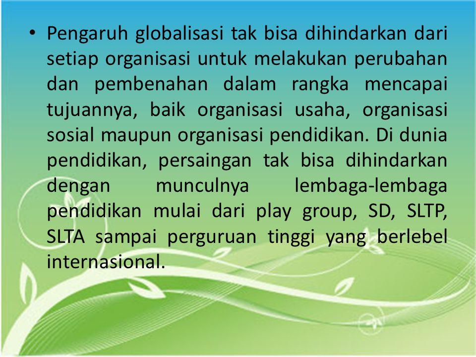Pengaruh globalisasi tak bisa dihindarkan dari setiap organisasi untuk melakukan perubahan dan pembenahan dalam rangka mencapai tujuannya, baik organisasi usaha, organisasi sosial maupun organisasi pendidikan.