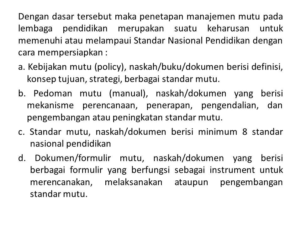 Dengan dasar tersebut maka penetapan manajemen mutu pada lembaga pendidikan merupakan suatu keharusan untuk memenuhi atau melampaui Standar Nasional Pendidikan dengan cara mempersiapkan : a.
