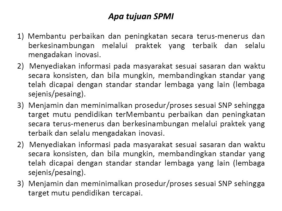 Apa tujuan SPMI 1) Membantu perbaikan dan peningkatan secara terus-menerus dan berkesinambungan melalui praktek yang terbaik dan selalu mengadakan inovasi.