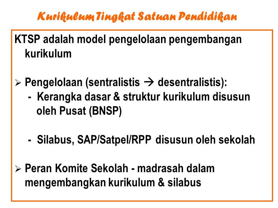 Kurikulum Tingkat Satuan Pendidikan KTSP adalah model pengelolaan pengembangan kurikulum  Pengelolaan (sentralistis  desentralistis): - Kerangka dasar & struktur kurikulum disusun oleh Pusat (BNSP) - Silabus, SAP/Satpel/RPP disusun oleh sekolah  Peran Komite Sekolah - madrasah dalam mengembangkan kurikulum & silabus