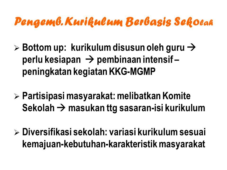 Pengemb. Kurikulum Berbasis Seko lah  Bottom up: kurikulum disusun oleh guru  perlu kesiapan  pembinaan intensif – peningkatan kegiatan KKG-MGMP 