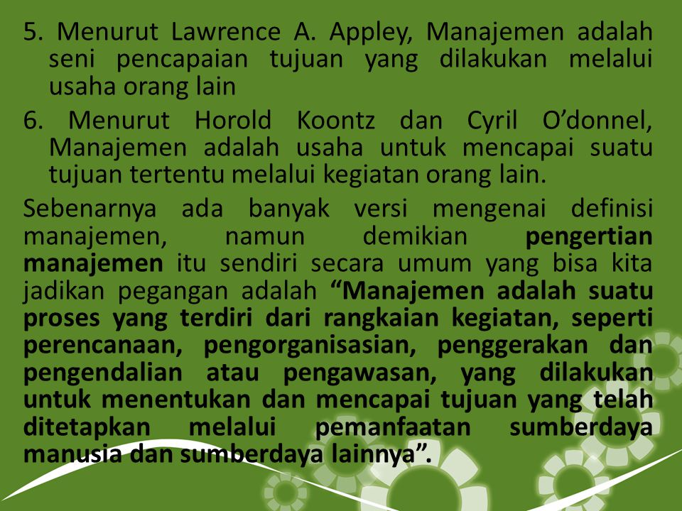 5. Menurut Lawrence A. Appley, Manajemen adalah seni pencapaian tujuan yang dilakukan melalui usaha orang lain 6. Menurut Horold Koontz dan Cyril O'do