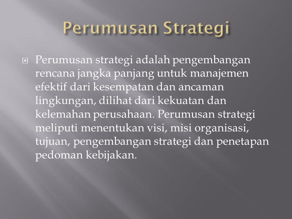  Perumusan strategi adalah pengembangan rencana jangka panjang untuk manajemen efektif dari kesempatan dan ancaman lingkungan, dilihat dari kekuatan