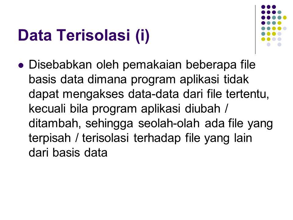 Data Terisolasi (i) Disebabkan oleh pemakaian beberapa file basis data dimana program aplikasi tidak dapat mengakses data-data dari file tertentu, kecuali bila program aplikasi diubah / ditambah, sehingga seolah-olah ada file yang terpisah / terisolasi terhadap file yang lain dari basis data