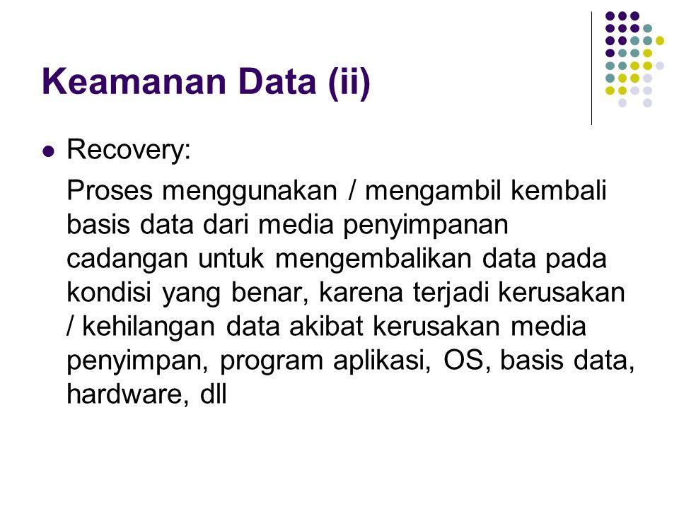 Keamanan Data (ii) Recovery: Proses menggunakan / mengambil kembali basis data dari media penyimpanan cadangan untuk mengembalikan data pada kondisi yang benar, karena terjadi kerusakan / kehilangan data akibat kerusakan media penyimpan, program aplikasi, OS, basis data, hardware, dll