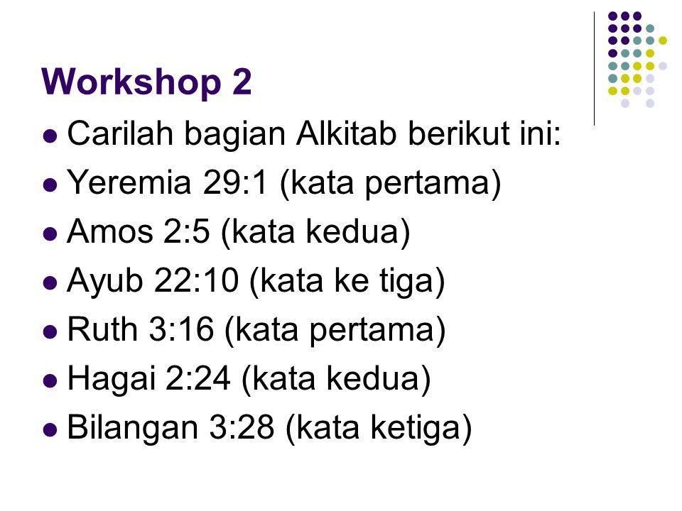 Workshop 2 Carilah bagian Alkitab berikut ini: Yeremia 29:1 (kata pertama) Amos 2:5 (kata kedua) Ayub 22:10 (kata ke tiga) Ruth 3:16 (kata pertama) Ha