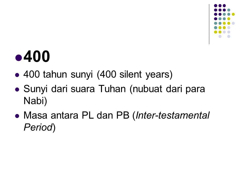 400 400 tahun sunyi (400 silent years) Sunyi dari suara Tuhan (nubuat dari para Nabi) Masa antara PL dan PB (Inter-testamental Period)