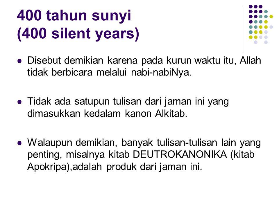 400 tahun sunyi (400 silent years) Disebut demikian karena pada kurun waktu itu, Allah tidak berbicara melalui nabi-nabiNya. Tidak ada satupun tulisan