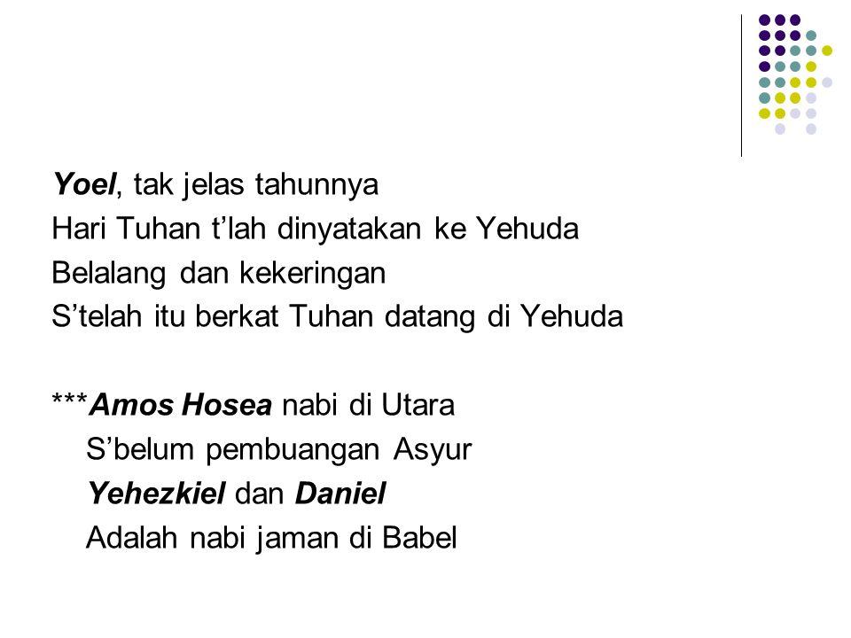 Yoel, tak jelas tahunnya Hari Tuhan t'lah dinyatakan ke Yehuda Belalang dan kekeringan S'telah itu berkat Tuhan datang di Yehuda ***Amos Hosea nabi di