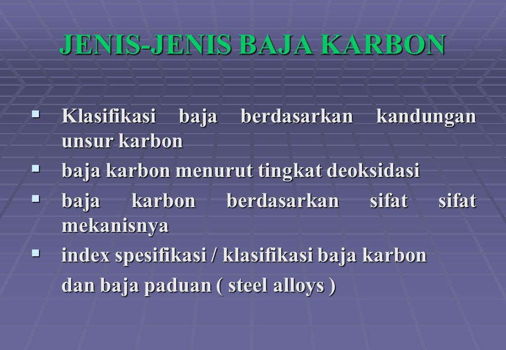 JENIS-JENIS BAJA KARBON  Klasifikasi baja berdasarkan kandungan unsur karbon  baja karbon menurut tingkat deoksidasi  baja karbon berdasarkan sifat