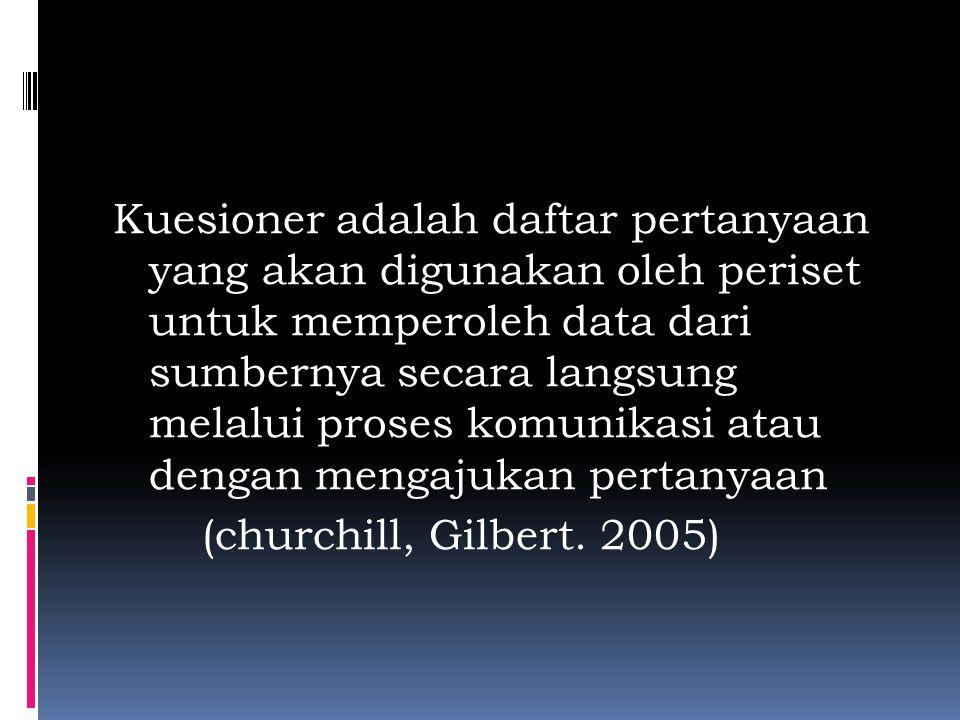 Kuesioner adalah daftar pertanyaan yang akan digunakan oleh periset untuk memperoleh data dari sumbernya secara langsung melalui proses komunikasi atau dengan mengajukan pertanyaan (churchill, Gilbert.