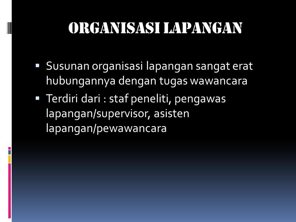 Organisasi Lapangan  Susunan organisasi lapangan sangat erat hubungannya dengan tugas wawancara  Terdiri dari : staf peneliti, pengawas lapangan/supervisor, asisten lapangan/pewawancara
