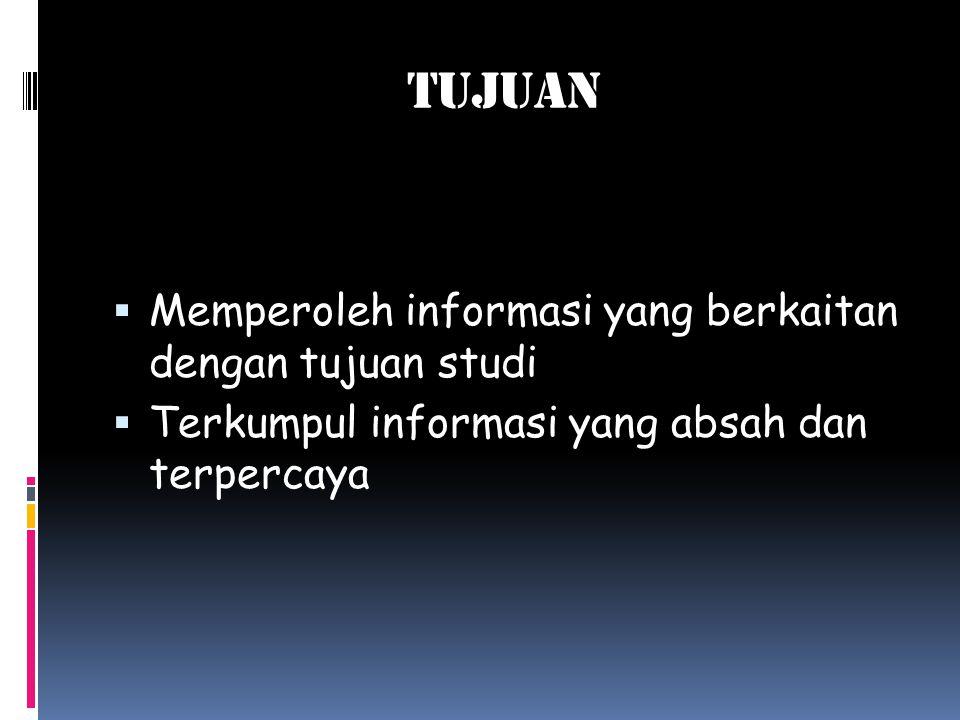 TUJUAN  Memperoleh informasi yang berkaitan dengan tujuan studi  Terkumpul informasi yang absah dan terpercaya