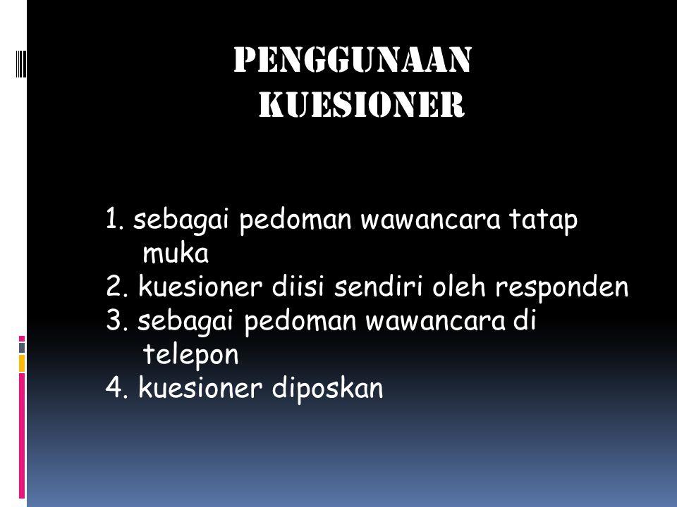 Penggunaan kuesioner 1. sebagai pedoman wawancara tatap muka 2. kuesioner diisi sendiri oleh responden 3. sebagai pedoman wawancara di telepon 4. kues
