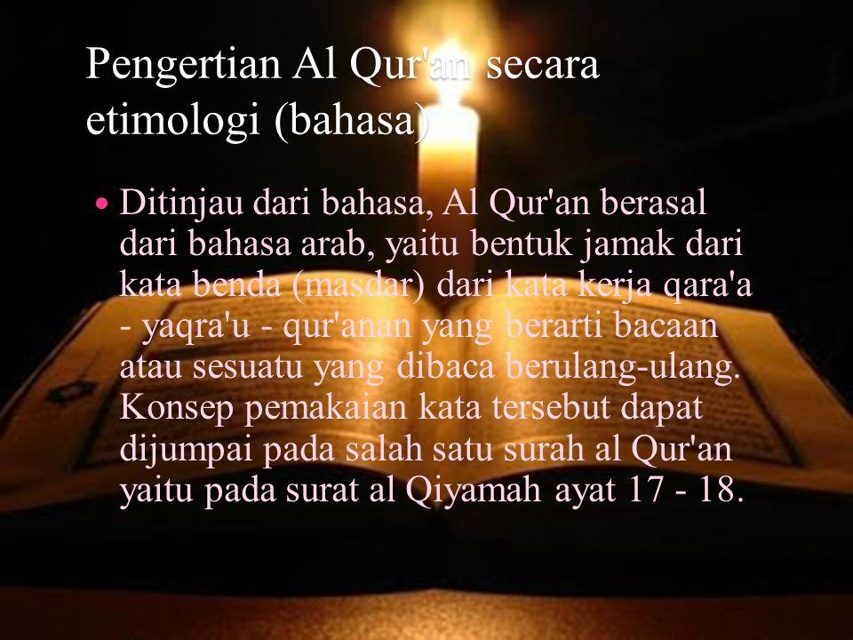 Pengertian Al Qur an secara terminologi (istilah islam) Secara istilah, al Qur an diartikan sebagai kalm Allah swt, yang diturunkan kepada Nabi Muhammad saw sebagai mukjizat, disampaikan dengan jalan mutawatir dari Allah swt sendiri dengan perantara malaikat jibril dan mambaca al Qur an dinilai ibadah kepada Allah swt.