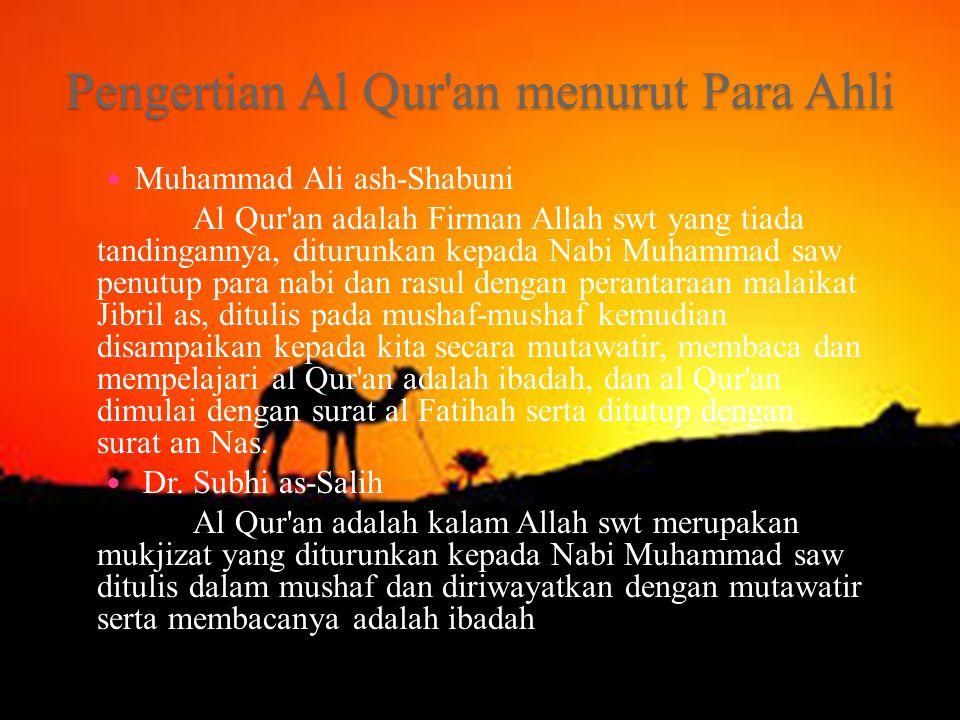 Pengertian Al Qur an menurut Para Ahli Muhammad Ali ash-Shabuni Al Qur an adalah Firman Allah swt yang tiada tandingannya, diturunkan kepada Nabi Muhammad saw penutup para nabi dan rasul dengan perantaraan malaikat Jibril as, ditulis pada mushaf-mushaf kemudian disampaikan kepada kita secara mutawatir, membaca dan mempelajari al Qur an adalah ibadah, dan al Qur an dimulai dengan surat al Fatihah serta ditutup dengan surat an Nas.