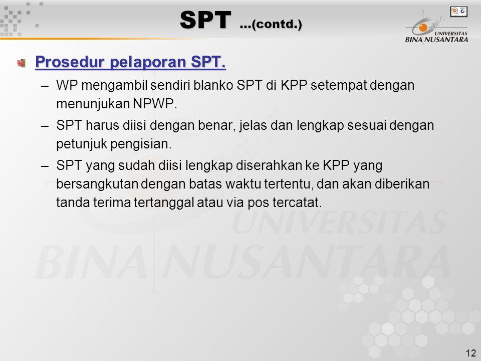 12 SPT …(contd.) Prosedur pelaporan SPT. –WP mengambil sendiri blanko SPT di KPP setempat dengan menunjukan NPWP. –SPT harus diisi dengan benar, jelas