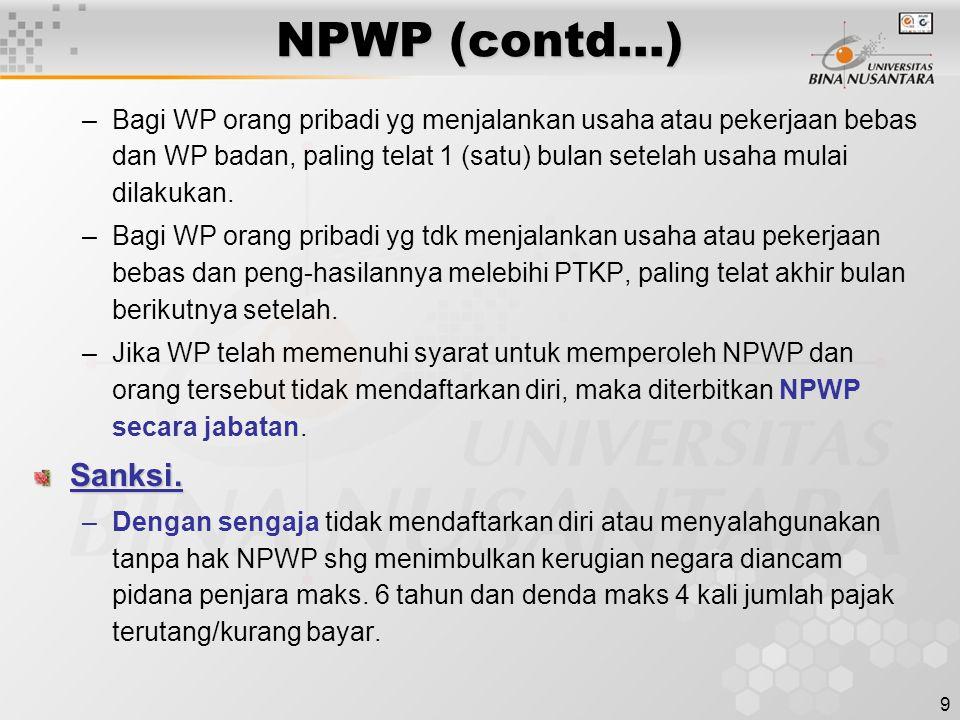 9 NPWP (contd…) –Bagi WP orang pribadi yg menjalankan usaha atau pekerjaan bebas dan WP badan, paling telat 1 (satu) bulan setelah usaha mulai dilakuk
