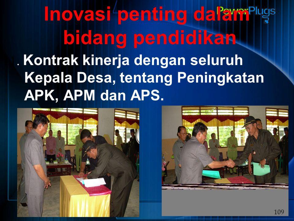 Inovasi penting dalam bidang pendidikan 1. Kontrak kinerja dengan seluruh Kepala Desa, tentang Peningkatan APK, APM dan APS. 109