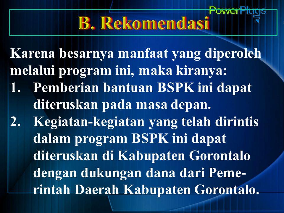 Karena besarnya manfaat yang diperoleh melalui program ini, maka kiranya: 1.Pemberian bantuan BSPK ini dapat diteruskan pada masa depan. 2.Kegiatan-ke