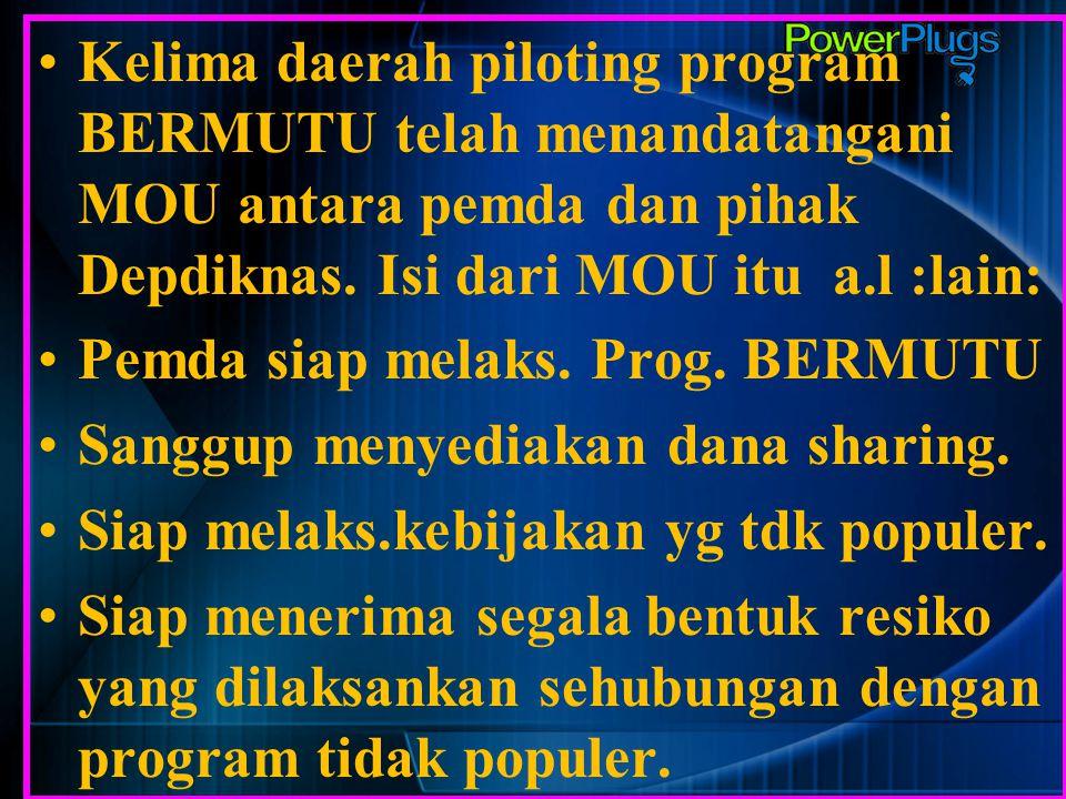 Kelima daerah piloting program BERMUTU telah menandatangani MOU antara pemda dan pihak Depdiknas. Isi dari MOU itu a.l :lain: Pemda siap melaks. Prog.