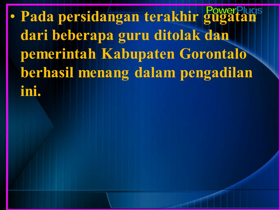 Pada persidangan terakhir gugatan dari beberapa guru ditolak dan pemerintah Kabupaten Gorontalo berhasil menang dalam pengadilan ini.
