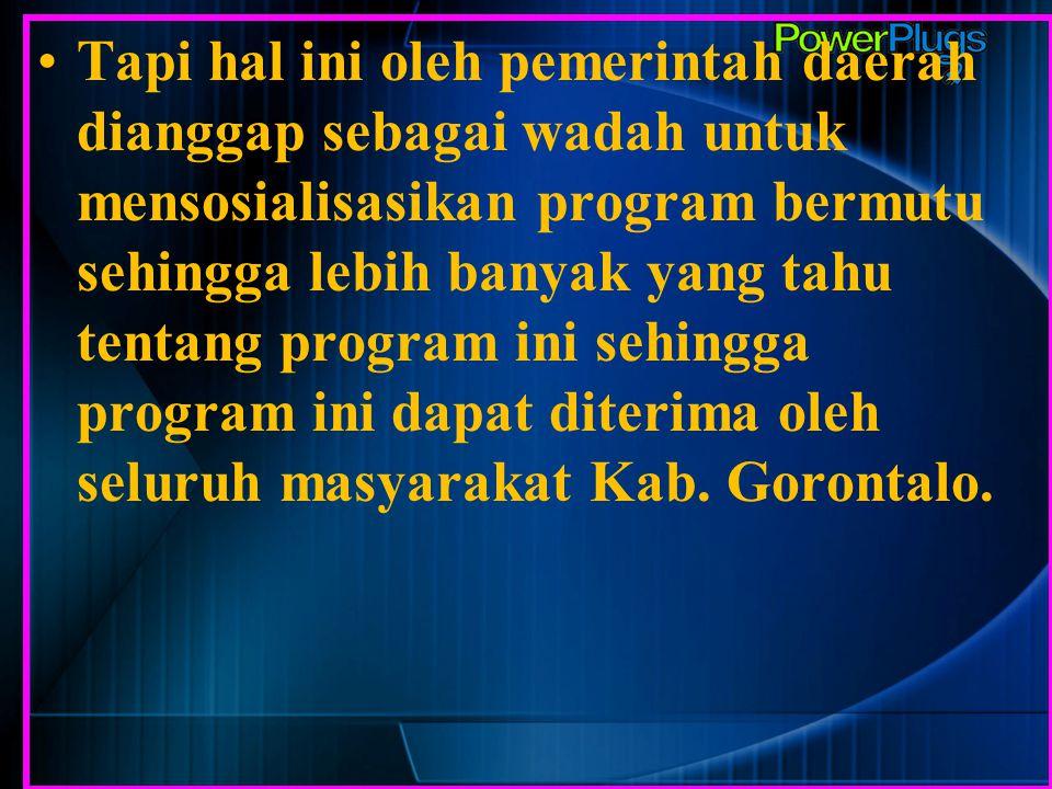 Tapi hal ini oleh pemerintah daerah dianggap sebagai wadah untuk mensosialisasikan program bermutu sehingga lebih banyak yang tahu tentang program ini