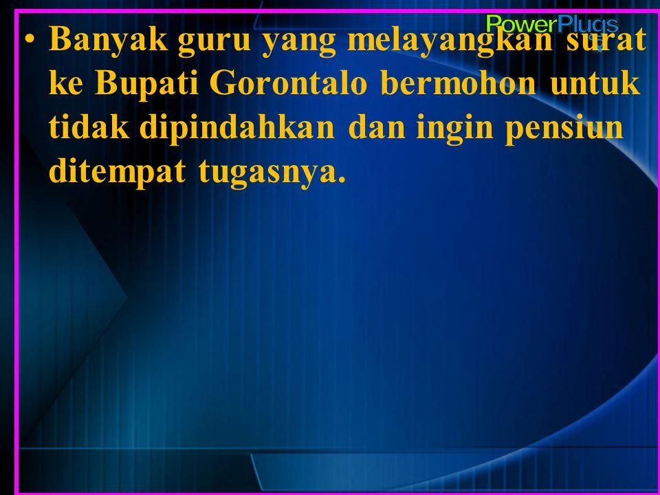 Banyak guru yang melayangkan surat ke Bupati Gorontalo bermohon untuk tidak dipindahkan dan ingin pensiun ditempat tugasnya.