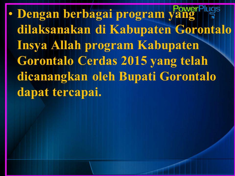 Dengan berbagai program yang dilaksanakan di Kabupaten Gorontalo Insya Allah program Kabupaten Gorontalo Cerdas 2015 yang telah dicanangkan oleh Bupat