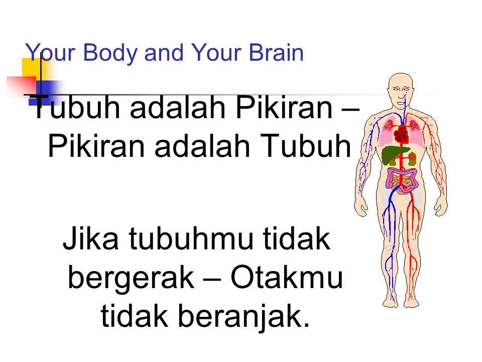 Your Body and Your Brain Tubuh adalah Pikiran – Pikiran adalah Tubuh Jika tubuhmu tidak bergerak – Otakmu tidak beranjak.
