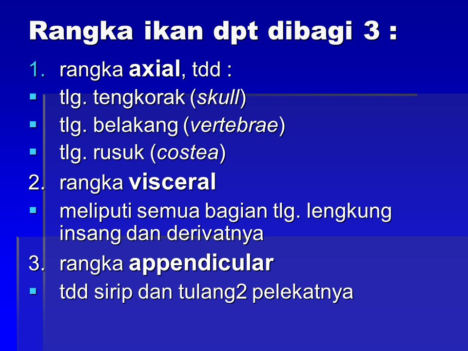 Rangka ikan dpt dibagi 3 : 1.rangka axial, tdd :  tlg. tengkorak (skull)  tlg. belakang (vertebrae)  tlg. rusuk (costea) 2.rangka visceral  melipu