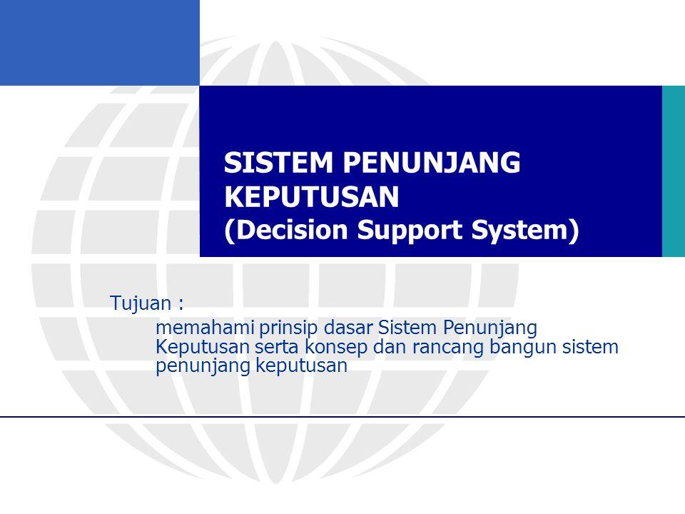 SISTEM PENUNJANG KEPUTUSAN (Decision Support System) Tujuan : memahami prinsip dasar Sistem Penunjang Keputusan serta konsep dan rancang bangun sistem