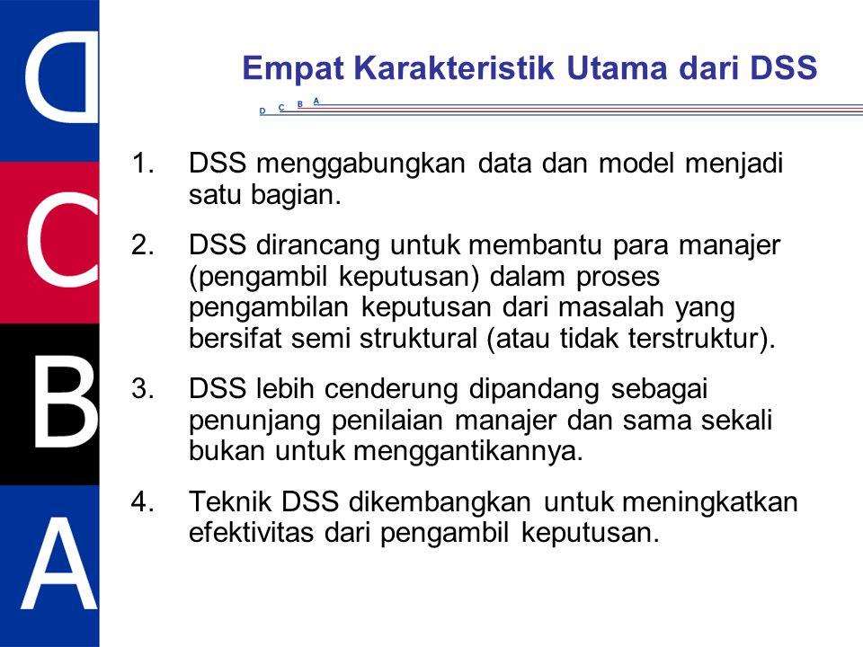 Empat Karakteristik Utama dari DSS 1.DSS menggabungkan data dan model menjadi satu bagian. 2.DSS dirancang untuk membantu para manajer (pengambil kepu