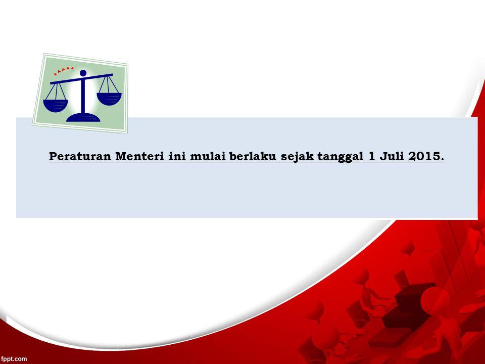 Peraturan Menteri ini mulai berlaku sejak tanggal 1 Juli 2015.