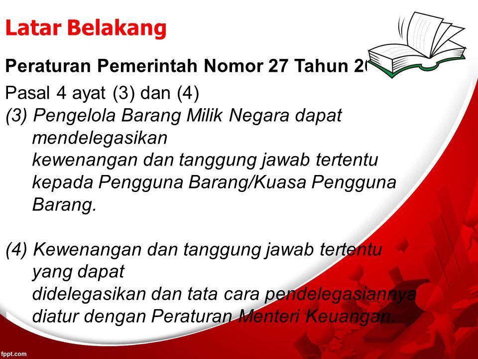 Latar Belakang Peraturan Pemerintah Nomor 27 Tahun 2014 Pasal 4 ayat (3) dan (4) (3) Pengelola Barang Milik Negara dapat mendelegasikan kewenangan dan