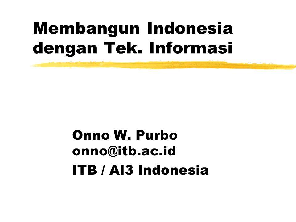 Membangun Indonesia dengan Tek. Informasi Onno W. Purbo onno@itb.ac.id ITB / AI3 Indonesia