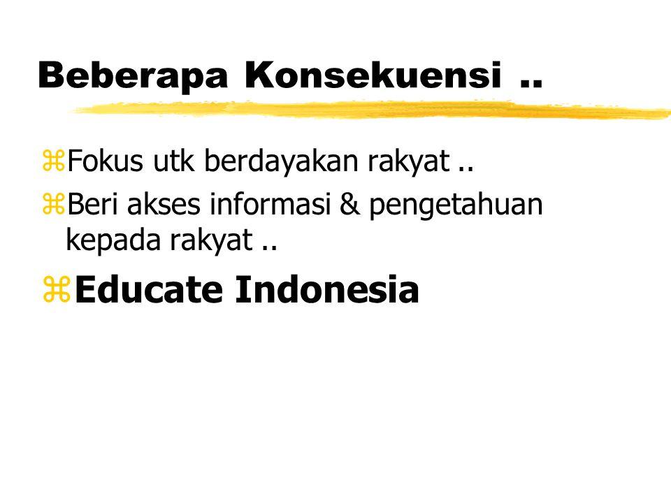 Beberapa Konsekuensi.. zFokus utk berdayakan rakyat.. zBeri akses informasi & pengetahuan kepada rakyat.. zEducate Indonesia
