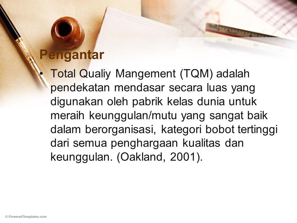 Pengantar Total Qualiy Mangement (TQM) adalah pendekatan mendasar secara luas yang digunakan oleh pabrik kelas dunia untuk meraih keunggulan/mutu yang sangat baik dalam berorganisasi, kategori bobot tertinggi dari semua penghargaan kualitas dan keunggulan.