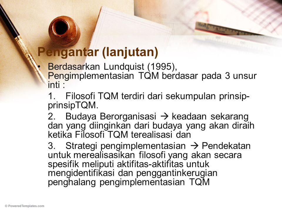 Pengantar (lanjutan) Berdasarkan Lundquist (1995), Pengimplementasian TQM berdasar pada 3 unsur inti : 1.Filosofi TQM terdiri dari sekumpulan prinsip- prinsipTQM.