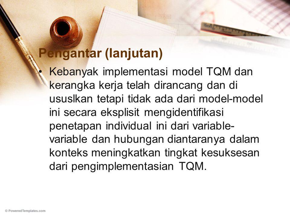 Pengantar (lanjutan) Kebanyak implementasi model TQM dan kerangka kerja telah dirancang dan di ususlkan tetapi tidak ada dari model-model ini secara eksplisit mengidentifikasi penetapan individual ini dari variable- variable dan hubungan diantaranya dalam konteks meningkatkan tingkat kesuksesan dari pengimplementasian TQM.