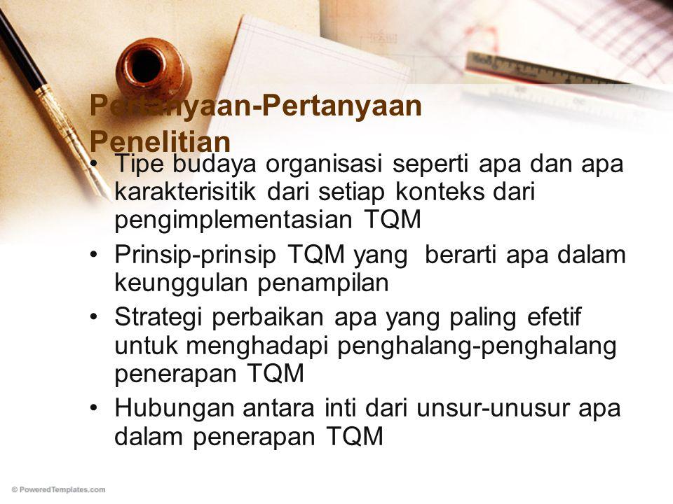 Pertanyaan-Pertanyaan Penelitian Tipe budaya organisasi seperti apa dan apa karakterisitik dari setiap konteks dari pengimplementasian TQM Prinsip-prinsip TQM yang berarti apa dalam keunggulan penampilan Strategi perbaikan apa yang paling efetif untuk menghadapi penghalang-penghalang penerapan TQM Hubungan antara inti dari unsur-unusur apa dalam penerapan TQM