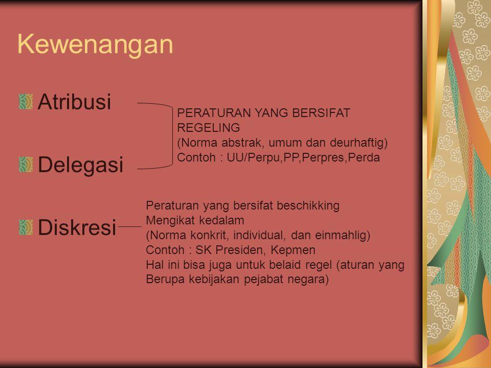 Kewenangan Atribusi Delegasi Diskresi PERATURAN YANG BERSIFAT REGELING (Norma abstrak, umum dan deurhaftig) Contoh : UU/Perpu,PP,Perpres,Perda Peratur