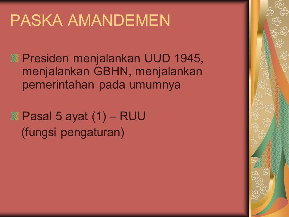 PASKA AMANDEMEN Presiden menjalankan UUD 1945, menjalankan GBHN, menjalankan pemerintahan pada umumnya Pasal 5 ayat (1) – RUU (fungsi pengaturan)
