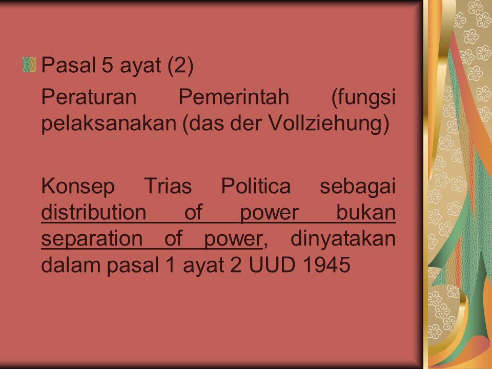 Pasal 5 ayat (2) Peraturan Pemerintah (fungsi pelaksanakan (das der Vollziehung) Konsep Trias Politica sebagai distribution of power bukan separation