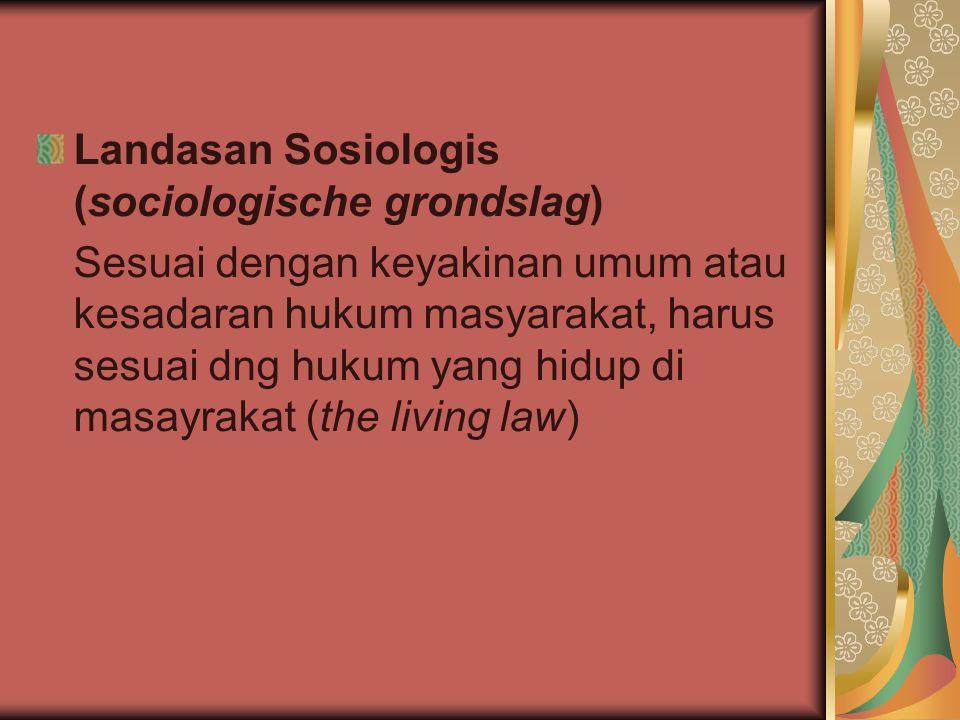 Landasan Sosiologis (sociologische grondslag) Sesuai dengan keyakinan umum atau kesadaran hukum masyarakat, harus sesuai dng hukum yang hidup di masay