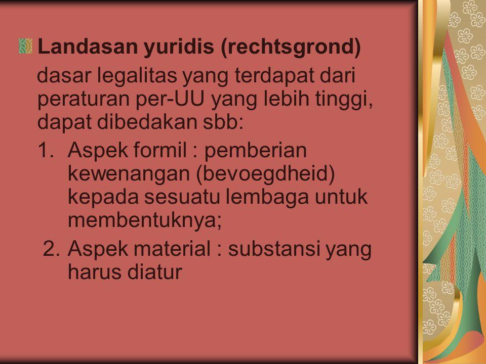 Landasan yuridis (rechtsgrond) dasar legalitas yang terdapat dari peraturan per-UU yang lebih tinggi, dapat dibedakan sbb: 1. Aspek formil : pemberian
